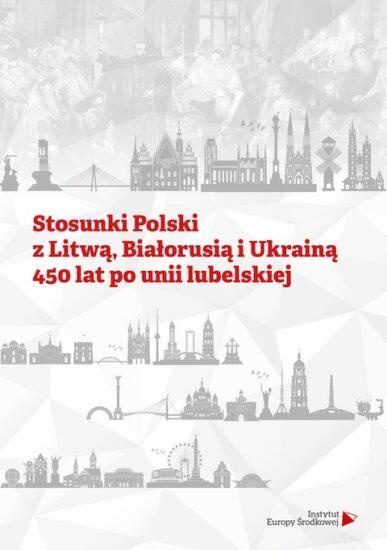 Stosunki Polski z Litwą, Białorusią i Ukrainą 450 lat po Unii Lubelskiej